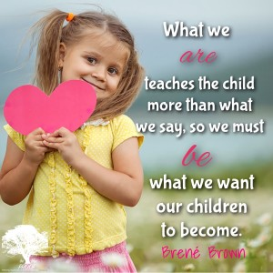 """What we are teaches the child more than what we say, so we must be what we want our children to become."" Brent Brown"