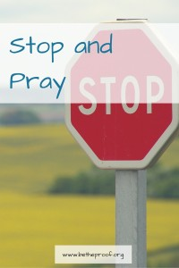 It's easy to forget to stop and pray.  As I was looking over all the quotes and things that I learned about prayer the past few months, one thing kept staring me in the face.  When you're feeling overwhelmed: stop and pray.  When you're not sure where to start: stop and pray.  When you're excited about something new in your life: stop and pray.  When you're about to do something big and new: stop and pray.  Before your day starts: stop and pray.  Before you go to sleep: stop and pray.