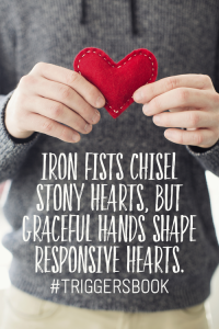Iron fists chisel stony hearts, but graceful hands shape responsive hearts. #triggersbook