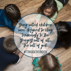 strong-willed children were designed to cling tenaciously to the strongest will of all...the will of God #triggersbook