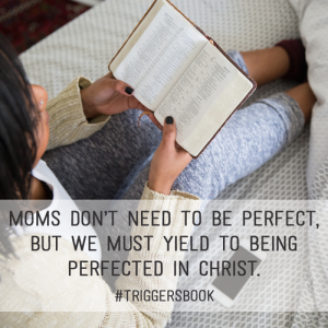 Moms don't need to be perfect but we must yield to being perfected in Christ. #triggersbook