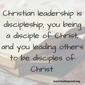 Christian leadership is discipleship; you being a disciple of Christ, and you leading others to be disciples of Christ.