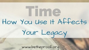 time_ how you use it affects your legacy