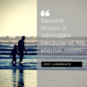 Second, Moses is admirable because of his eternal vision