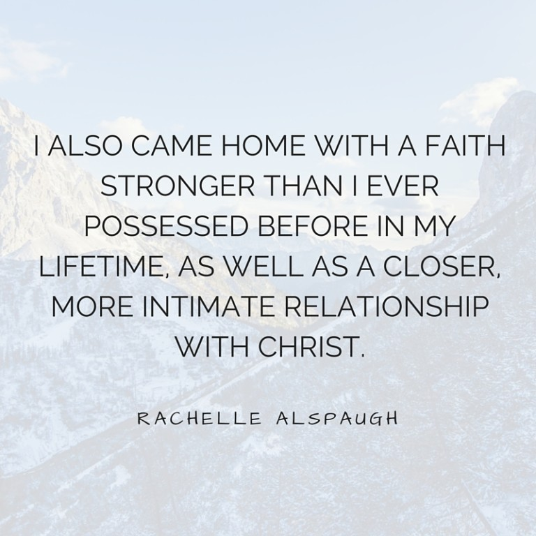 I also came home with a faith stronger than I ever possessed before in my lifetime, as well as a closer, more intimate relationship with Christ.