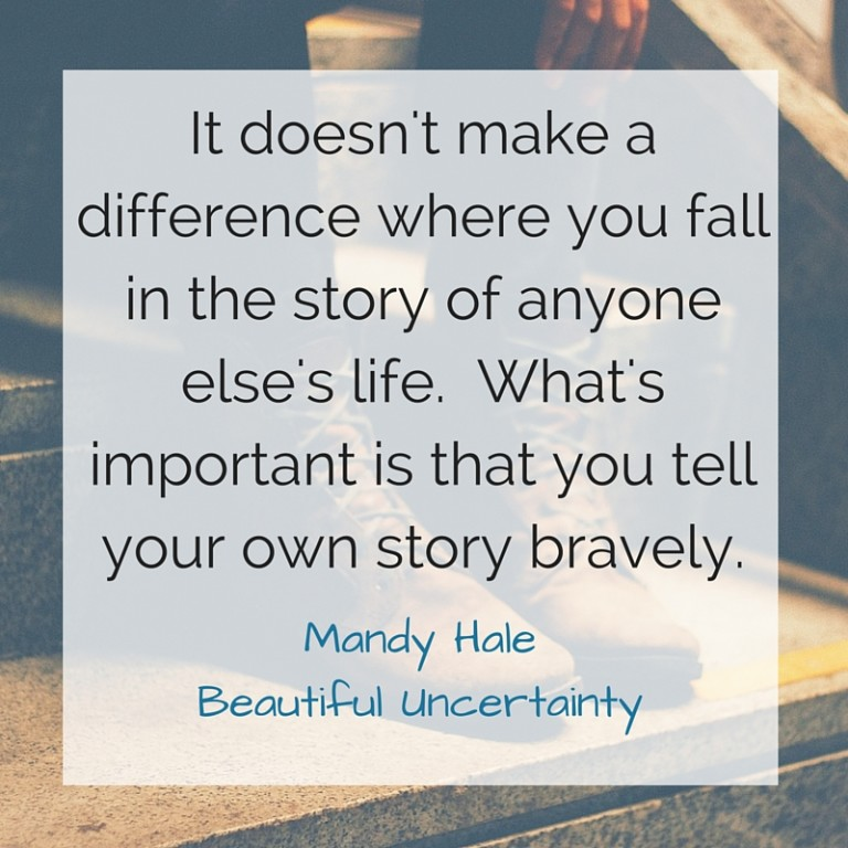 It doesn't make a difference where you fall in the story of anyone else's life. What's important is that you tell your own story bravely.