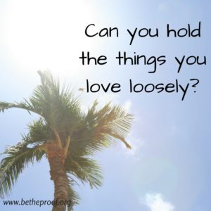 Can you hold the things you love loosely?