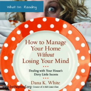 How to Manage Your Home without Losing Your Mind by Dana K. White