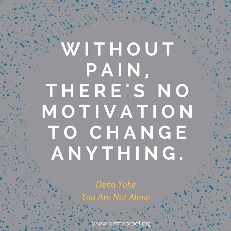 Without pain, there's no motivation to change anything. Dena Yohe