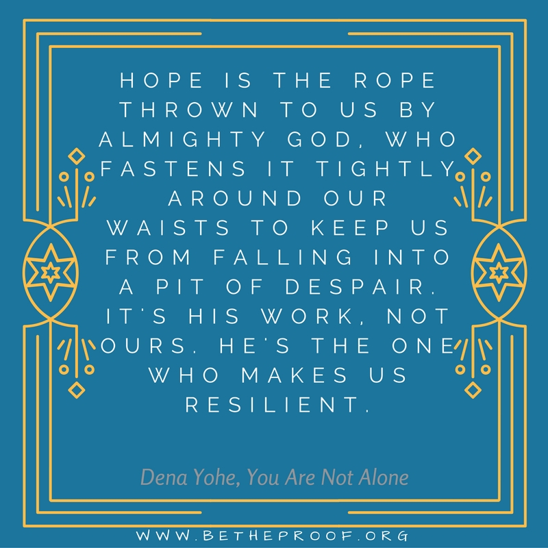 Hope is the rpoe thrown to us by almighty God. Who fastens it tightly around our waists to keep us from falling into a pit of despair. It's His work. Not ours. He is the One who makes us resilient. ~ Dena Yohe